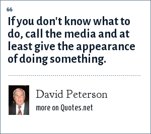 David Peterson: If you don't know what to do, call the media and at least give the appearance of doing something.