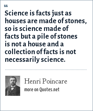 Henri Poincare: Science is facts just as houses are made of stones, so is science made of facts but a pile of stones is not a house and a collection of facts is not necessarily science.
