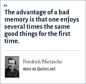 Friedrich Nietzsche: The advantage of a bad memory is that one enjoys several times the same good things for the first time.