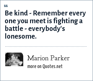 Marion Parker: Be kind - Remember every one you meet is fighting a battle - everybody's lonesome.