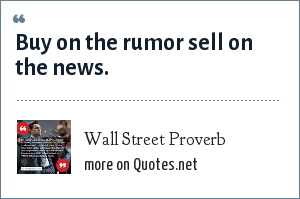 Wall Street Proverb: Buy on the rumor sell on the news.