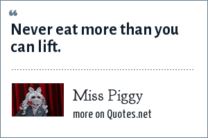 Miss Piggy: Never eat more than you can lift.