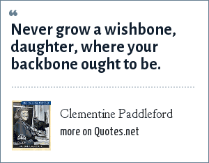 Clementine Paddleford: Never grow a wishbone, daughter, where your backbone ought to be.