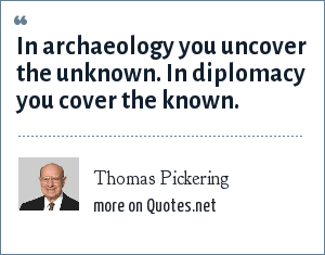 Thomas Pickering: In archaeology you uncover the unknown. In diplomacy you cover the known.