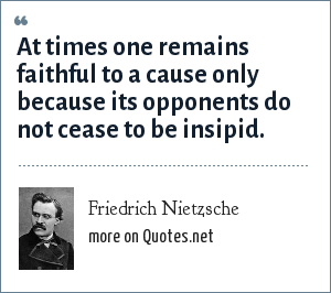 Friedrich Nietzsche: At times one remains faithful to a cause only because its opponents do not cease to be insipid.