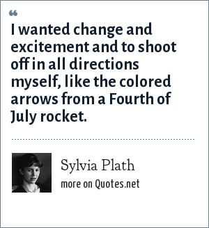 Sylvia Plath: I wanted change and excitement and to shoot off in all directions myself, like the colored arrows from a Fourth of July rocket.