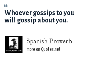 Spanish Proverb: Whoever gossips to you will gossip about you.