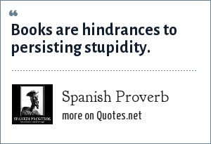 Spanish Proverb: Books are hindrances to persisting stupidity.