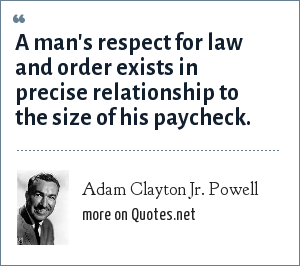 Adam Clayton Jr. Powell: A man's respect for law and order exists in precise relationship to the size of his paycheck.