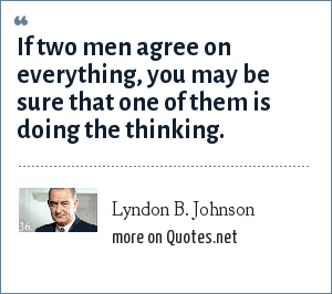 Lyndon B. Johnson: If two men agree on everything, you may be sure that one of them is doing the thinking.
