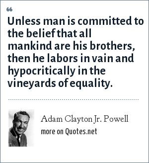 Adam Clayton Jr. Powell: Unless man is committed to the belief that all mankind are his brothers, then he labors in vain and hypocritically in the vineyards of equality.
