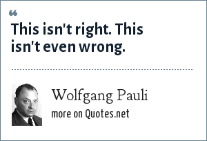 Wolfgang Pauli: This isn't right. This isn't even wrong.