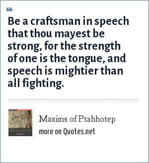 Maxims of Ptahhotep: Be a craftsman in speech that thou mayest be strong, for the strength of one is the tongue, and speech is mightier than all fighting.