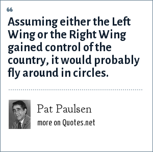 Pat Paulsen: Assuming either the Left Wing or the Right Wing gained control of the country, it would probably fly around in circles.