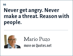Mario Puzo: Never get angry. Never make a threat. Reason with people.