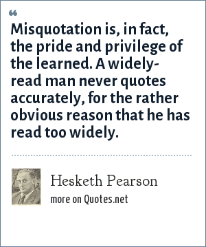 Hesketh Pearson: Misquotation is, in fact, the pride and privilege of the learned. A widely- read man never quotes accurately, for the rather obvious reason that he has read too widely.