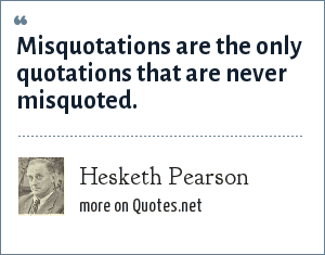 Hesketh Pearson: Misquotations are the only quotations that are never misquoted.