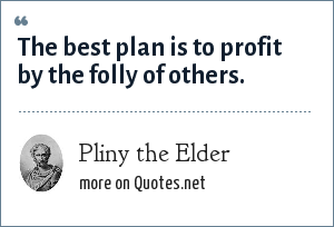 Pliny the Elder: The best plan is to profit by the folly of others.