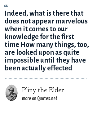 Pliny the Elder: Indeed, what is there that does not appear marvelous when it comes to our knowledge for the first time How many things, too, are looked upon as quite impossible until they have been actually effected