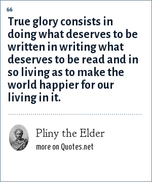Pliny the Elder: True glory consists in doing what deserves to be written in writing what deserves to be read and in so living as to make the world happier for our living in it.