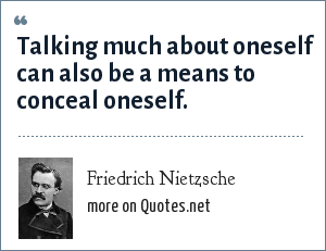 Friedrich Nietzsche: Talking much about oneself can also be a means to conceal oneself.