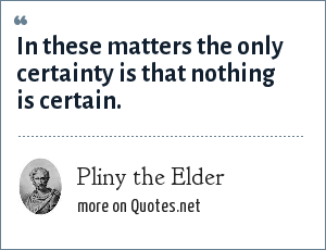Pliny the Elder: In these matters the only certainty is that nothing is certain.