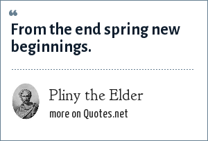 Pliny the Elder: From the end spring new beginnings.