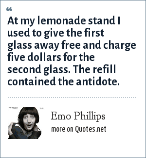 Emo Phillips: At my lemonade stand I used to give the first glass away free and charge five dollars for the second glass. The refill contained the antidote.
