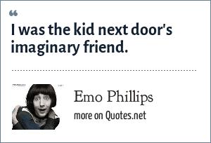 Emo Phillips: I was the kid next door's imaginary friend.