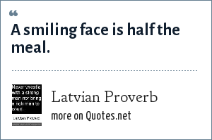 Latvian Proverb: A smiling face is half the meal.