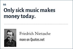 Friedrich Nietzsche: Only sick music makes money today.