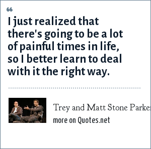 Trey and Matt Stone Parker: I just realized that there's going to be a lot of painful times in life, so I better learn to deal with it the right way.