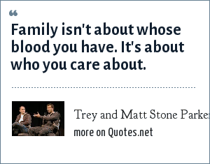 Trey and Matt Stone Parker: Family isn't about whose blood you have. It's about who you care about.