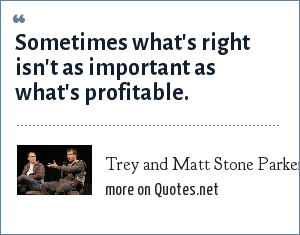Trey and Matt Stone Parker: Sometimes what's right isn't as important as what's profitable.
