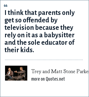 Trey and Matt Stone Parker: I think that parents only get so offended by television because they rely on it as a babysitter and the sole educator of their kids.