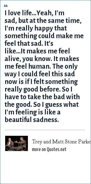 Trey and Matt Stone Parker: I love life...Yeah, I'm sad, but at the same time, I'm really happy that something could make me feel that sad. It's like...It makes me feel alive, you know. It makes me feel human. The only way I could feel this sad now is if I felt something really good before. So I have to take the bad with the good. So I guess what I'm feeling is like a beautiful sadness.