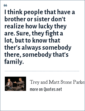 Trey and Matt Stone Parker: I think people that have a brother or sister don't realize how lucky they are. Sure, they fight a lot, but to know that ther's always somebody there, somebody that's family.