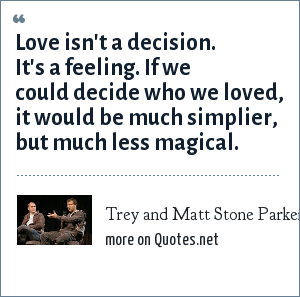 Trey and Matt Stone Parker: Love isn't a decision. It's a feeling. If we could decide who we loved, it would be much simplier, but much less magical.