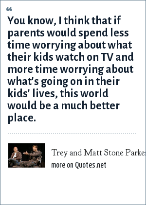 Trey and Matt Stone Parker: You know, I think that if parents would spend less time worrying about what their kids watch on TV and more time worrying about what's going on in their kids' lives, this world would be a much better place.
