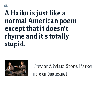 Trey and Matt Stone Parker: A Haiku is just like a normal American poem except that it doesn't rhyme and it's totally stupid.