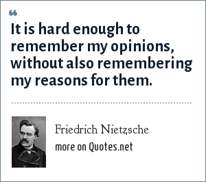 Friedrich Nietzsche: It is hard enough to remember my opinions, without also remembering my reasons for them.