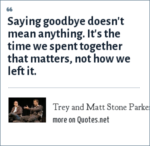 Trey and Matt Stone Parker: Saying goodbye doesn't mean anything. It's the time we spent together that matters, not how we left it.