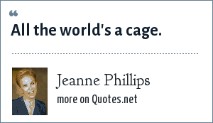 Jeanne Phillips: All the world's a cage.