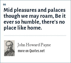 John Howard Payne: Mid pleasures and palaces though we may roam, Be it ever so humble, there's no place like home.