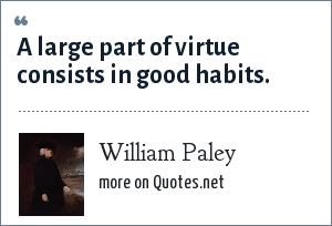 William Paley: A large part of virtue consists in good habits.