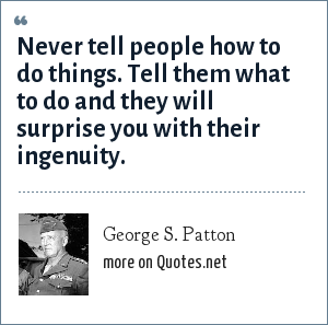 George S. Patton: Never tell people how to do things. Tell them what to do and they will surprise you with their ingenuity.