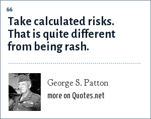 George S. Patton: Take calculated risks. That is quite different from being rash.