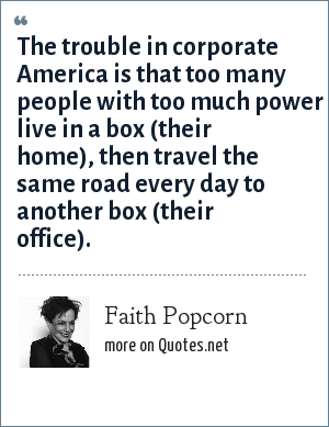 Faith Popcorn: The trouble in corporate America is that too many people with too much power live in a box (their home), then travel the same road every day to another box (their office).