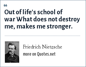Friedrich Nietzsche: Out of life's school of war What does not destroy me, makes me stronger.
