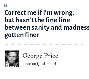 George Price: Correct me if I'm wrong, but hasn't the fine line between sanity and madness gotten finer